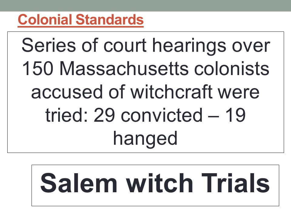 Colonial Standards Series of court hearings over 150 Massachusetts colonists accused of witchcraft were tried: 29 convicted – 19 hanged.