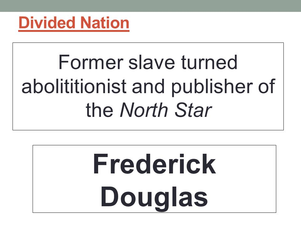 Former slave turned abolititionist and publisher of the North Star
