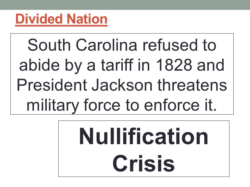 Divided Nation South Carolina refused to abide by a tariff in 1828 and President Jackson threatens military force to enforce it.
