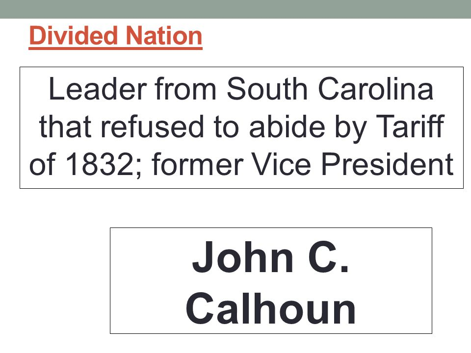 Divided Nation Leader from South Carolina that refused to abide by Tariff of 1832; former Vice President.