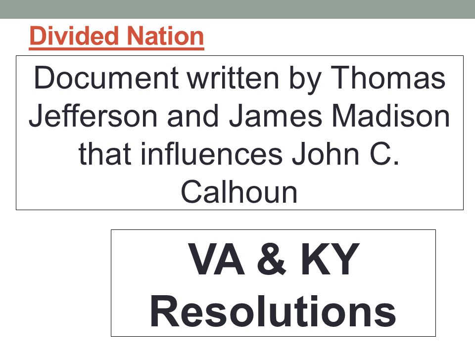 Divided Nation Document written by Thomas Jefferson and James Madison that influences John C. Calhoun.