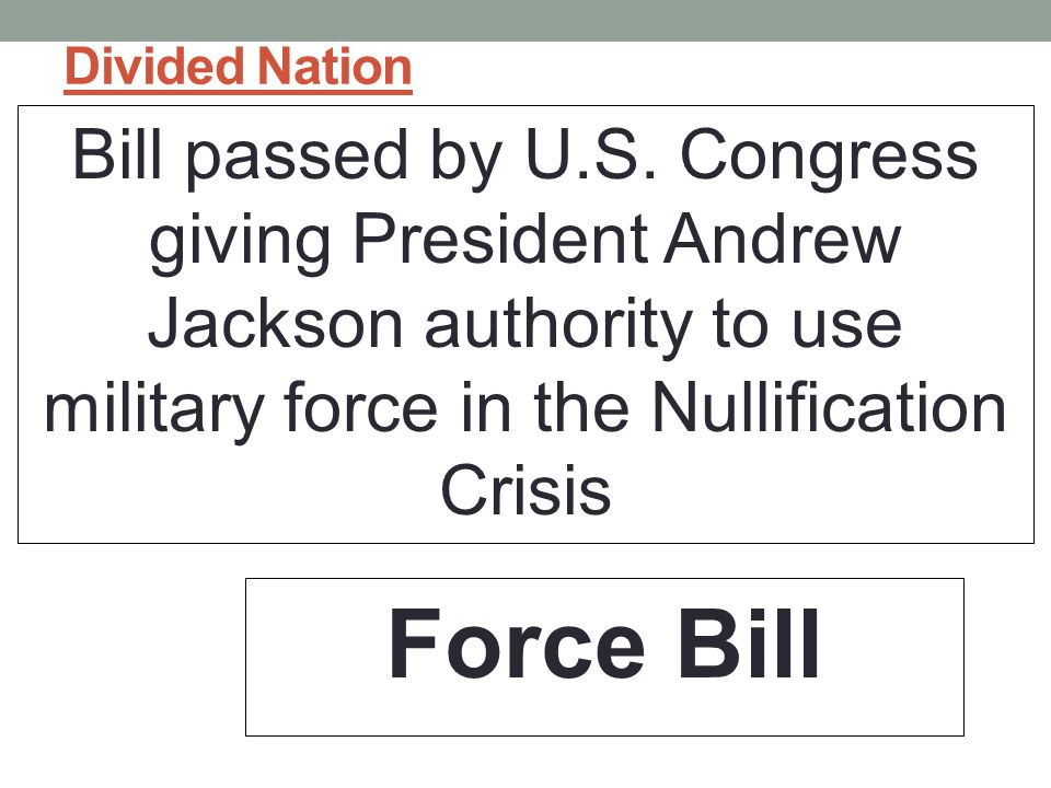 Divided Nation Bill passed by U.S. Congress giving President Andrew Jackson authority to use military force in the Nullification Crisis.