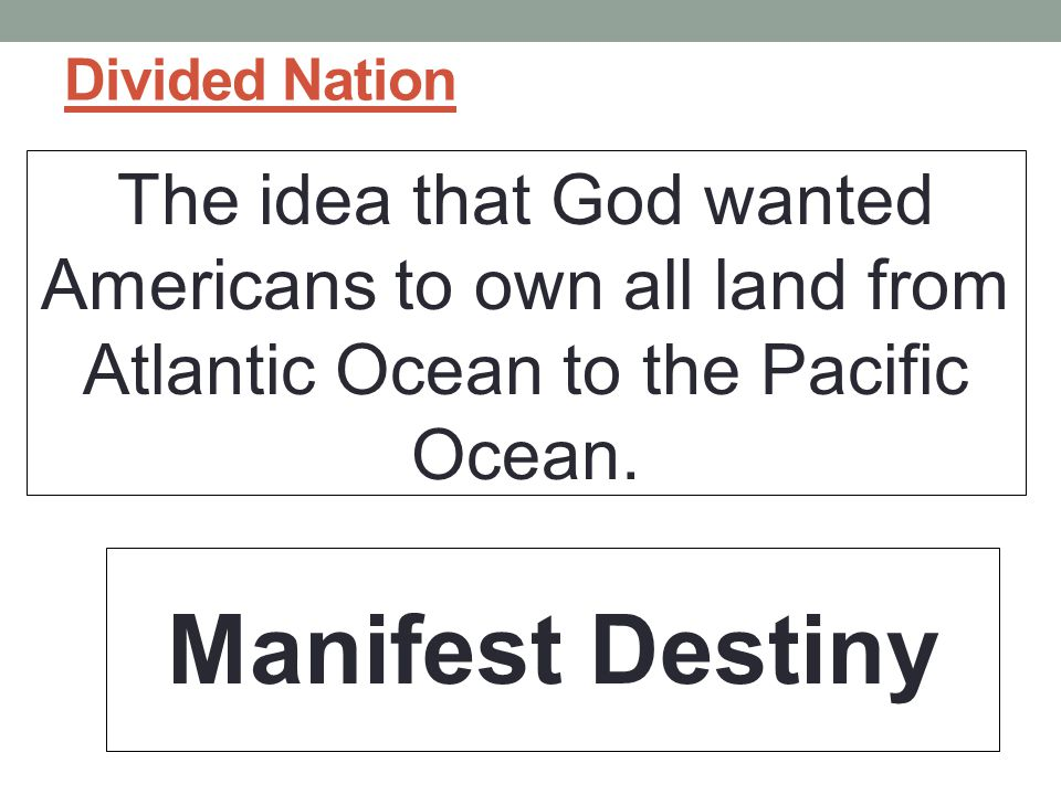 Divided Nation The idea that God wanted Americans to own all land from Atlantic Ocean to the Pacific Ocean.