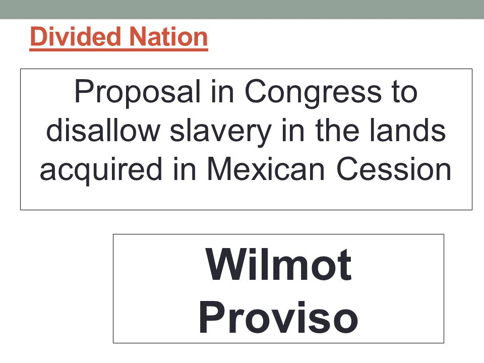 Divided Nation Proposal in Congress to disallow slavery in the lands acquired in Mexican Cession.