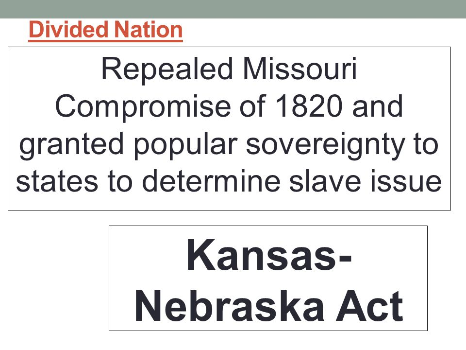 Divided Nation Repealed Missouri Compromise of 1820 and granted popular sovereignty to states to determine slave issue.