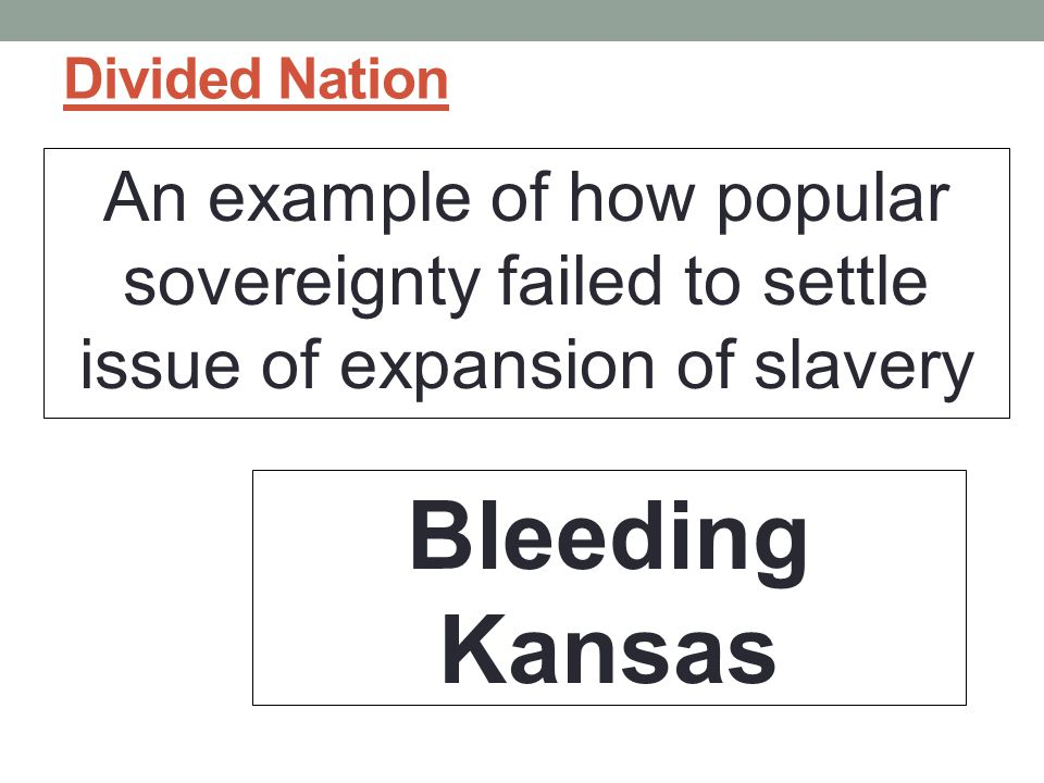 Divided Nation An example of how popular sovereignty failed to settle issue of expansion of slavery.