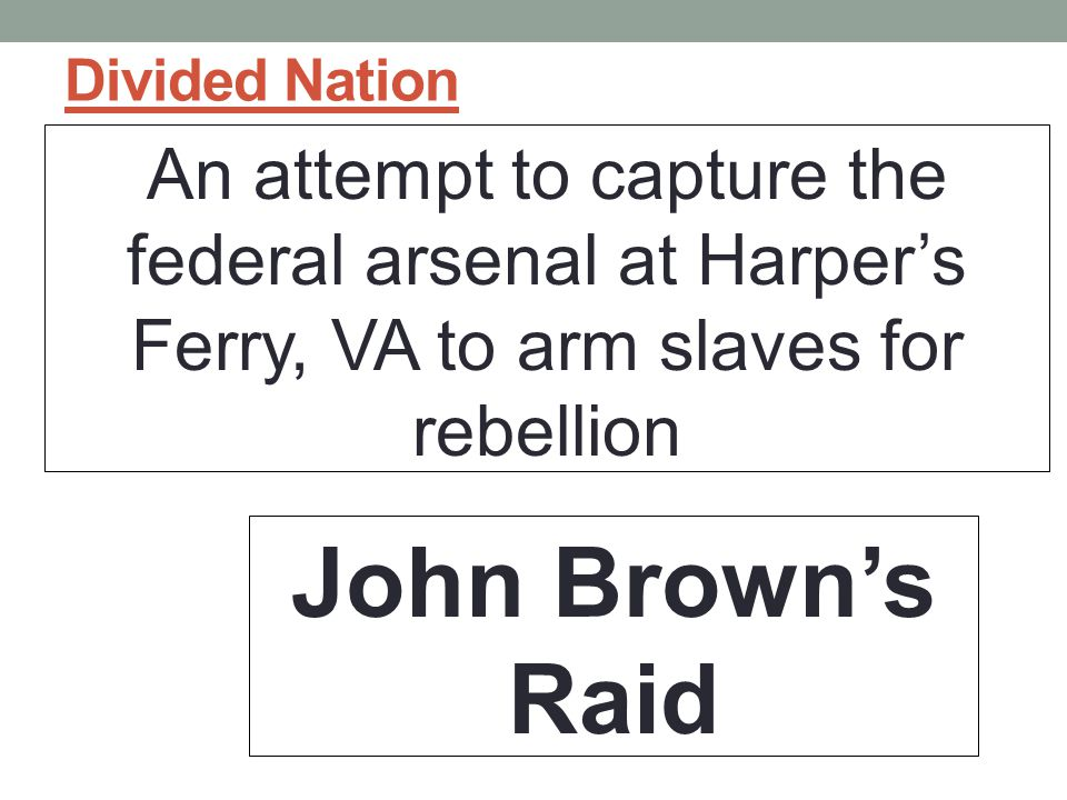Divided Nation An attempt to capture the federal arsenal at Harper's Ferry, VA to arm slaves for rebellion.