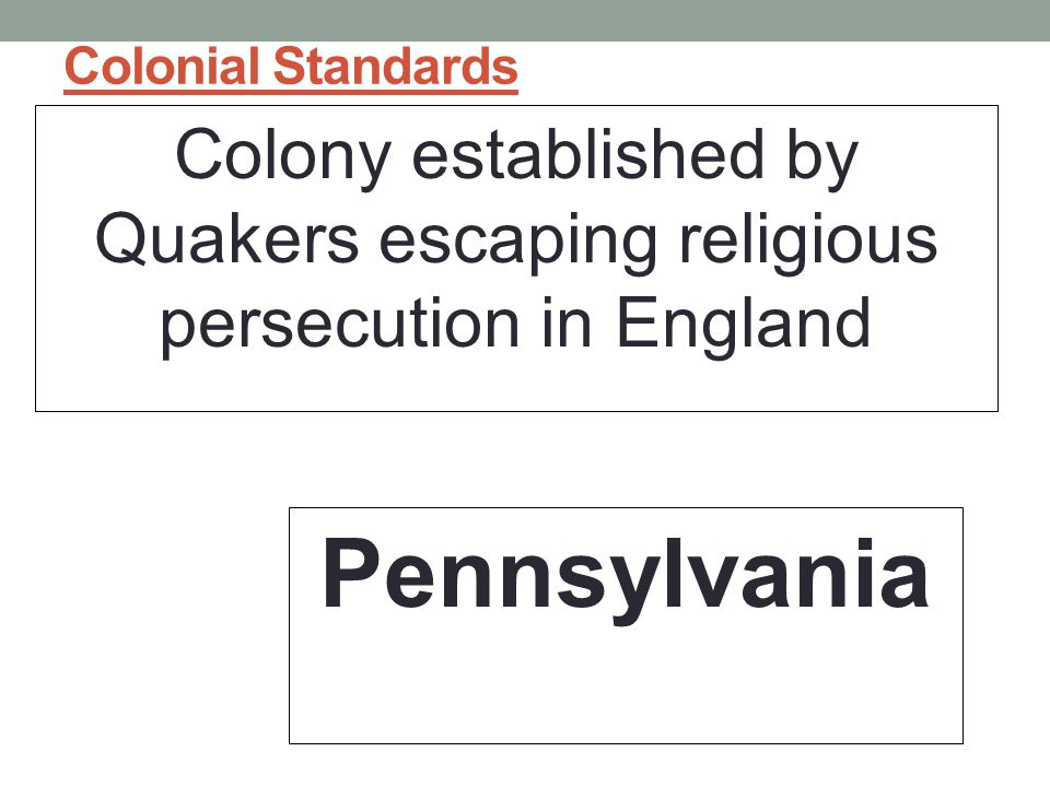 Colonial Standards Colony established by Quakers escaping religious persecution in England.
