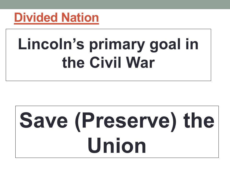 Lincoln's primary goal in the Civil War Save (Preserve) the Union
