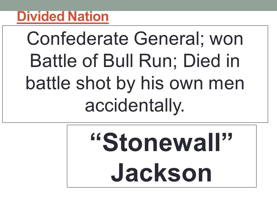 Divided Nation Confederate General; won Battle of Bull Run; Died in battle shot by his own men accidentally.