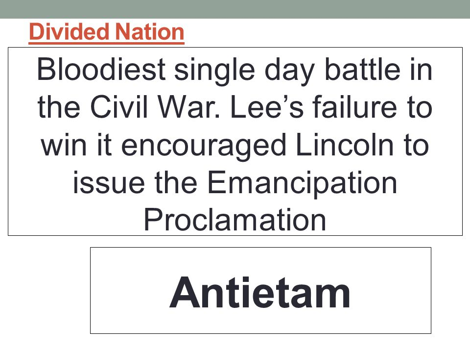 Divided Nation Bloodiest single day battle in the Civil War. Lee's failure to win it encouraged Lincoln to issue the Emancipation Proclamation.