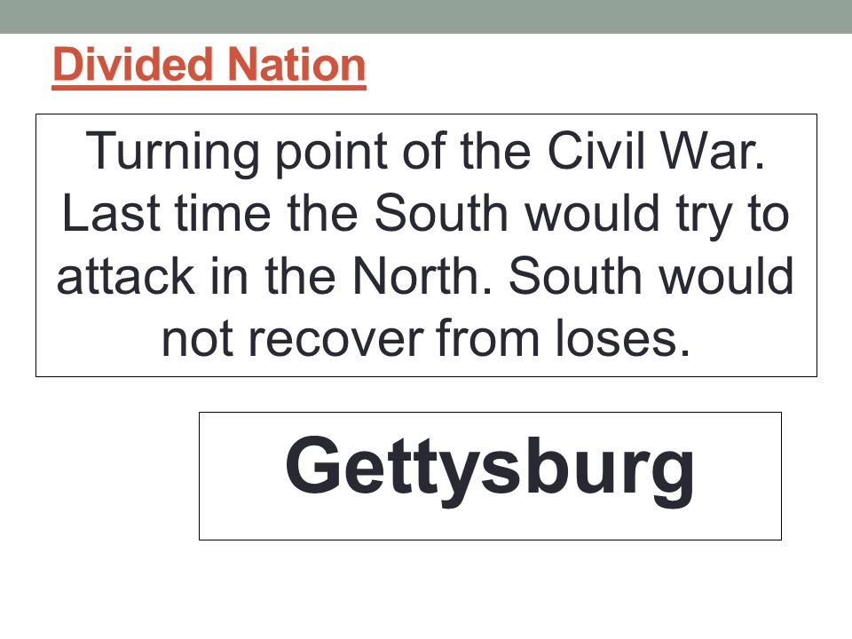 Divided Nation Turning point of the Civil War. Last time the South would try to attack in the North. South would not recover from loses.