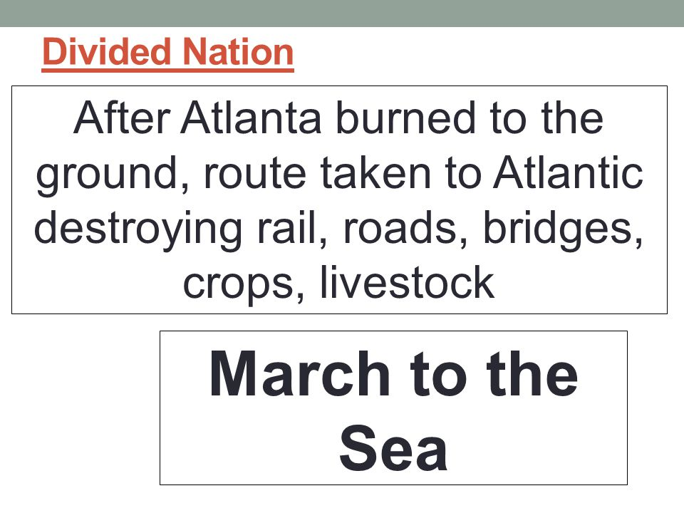 Divided Nation After Atlanta burned to the ground, route taken to Atlantic destroying rail, roads, bridges, crops, livestock.