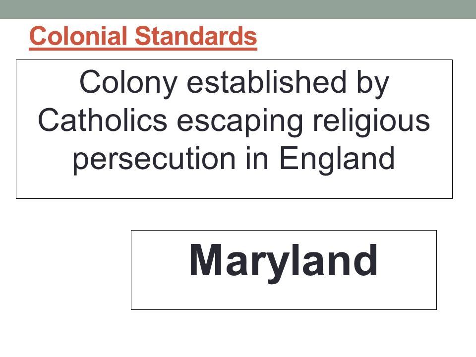 Colonial Standards Colony established by Catholics escaping religious persecution in England.