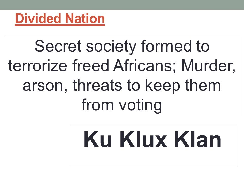 Divided Nation Secret society formed to terrorize freed Africans; Murder, arson, threats to keep them from voting.