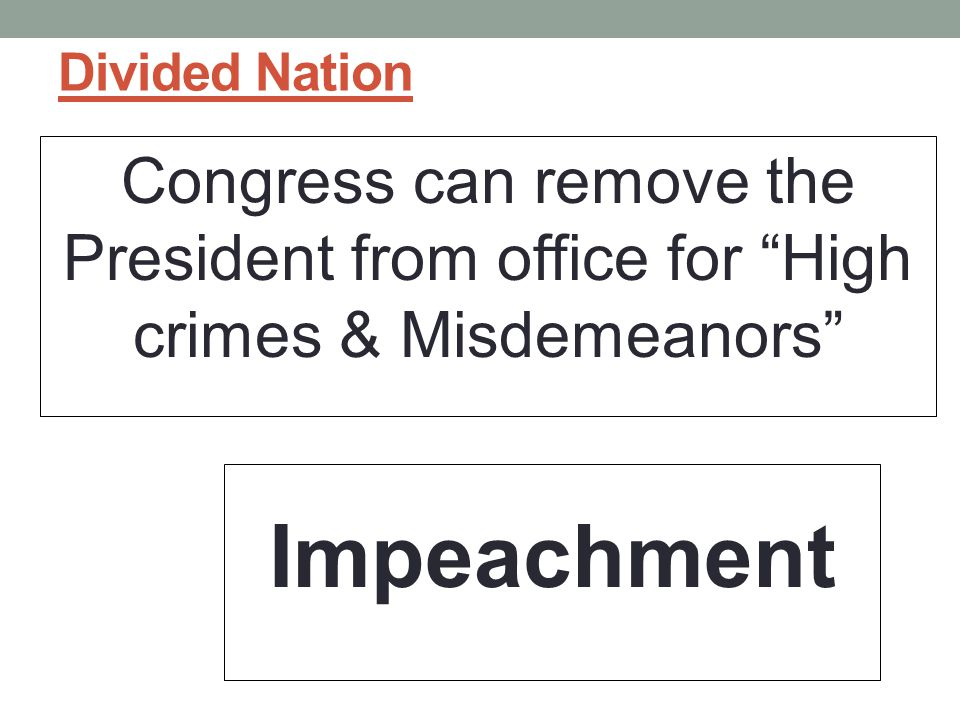 Divided Nation Congress can remove the President from office for High crimes & Misdemeanors Impeachment.