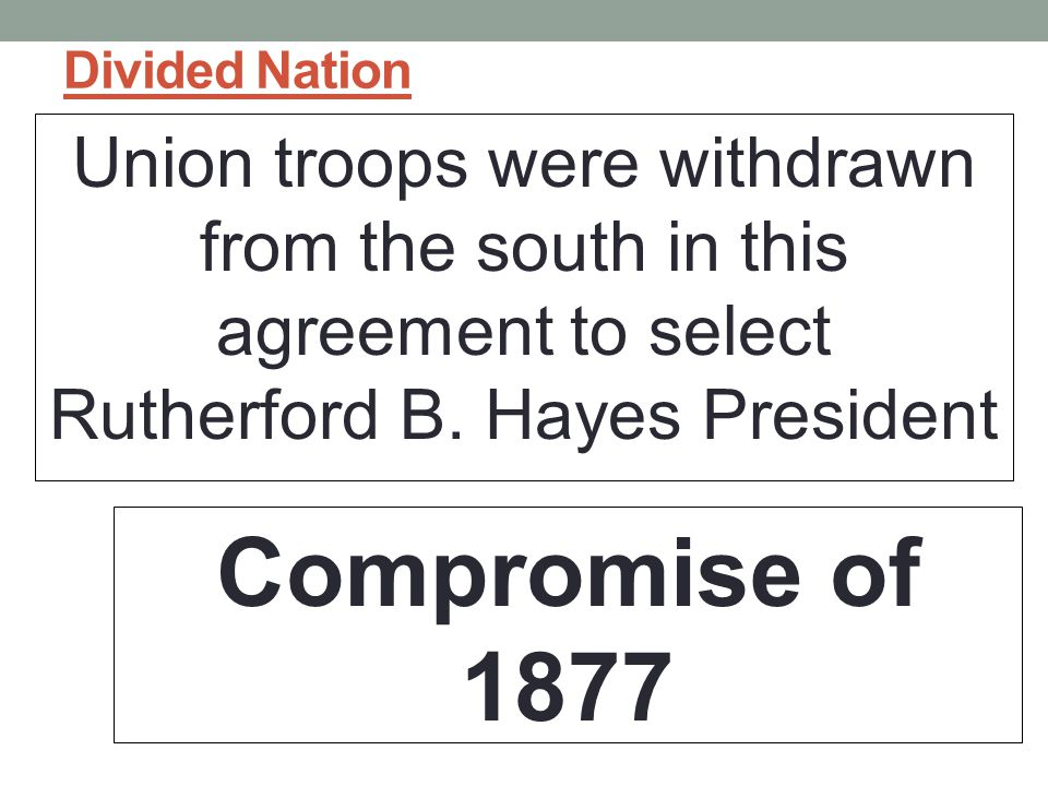 Divided Nation Union troops were withdrawn from the south in this agreement to select Rutherford B. Hayes President.