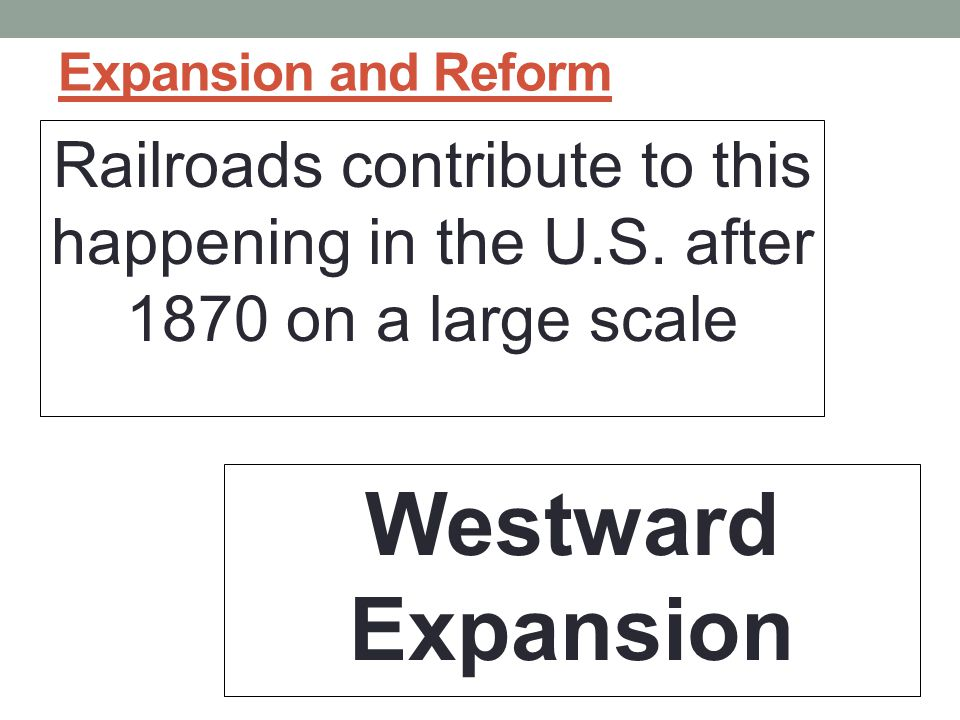 Expansion and Reform Railroads contribute to this happening in the U.S. after 1870 on a large scale.