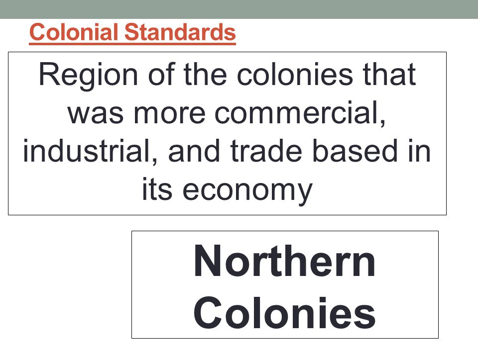 Colonial Standards Region of the colonies that was more commercial, industrial, and trade based in its economy.