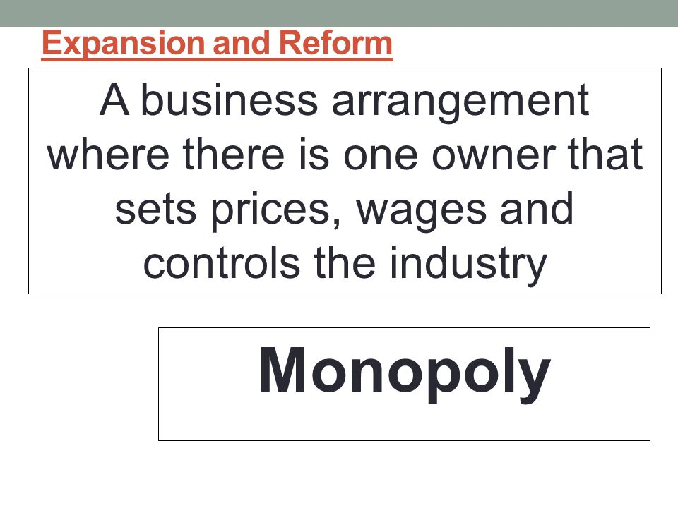 Expansion and Reform A business arrangement where there is one owner that sets prices, wages and controls the industry.
