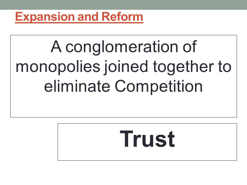 Expansion and Reform A conglomeration of monopolies joined together to eliminate Competition Trust