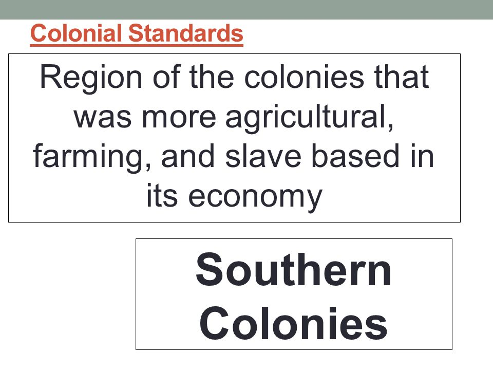 Colonial Standards Region of the colonies that was more agricultural, farming, and slave based in its economy.