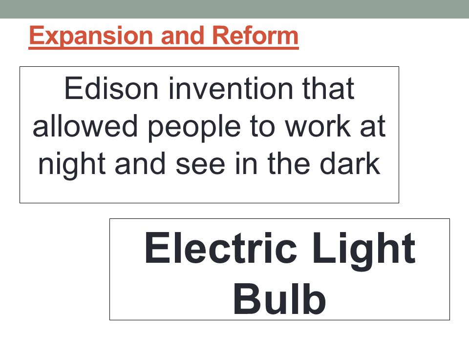 Expansion and Reform Edison invention that allowed people to work at night and see in the dark.