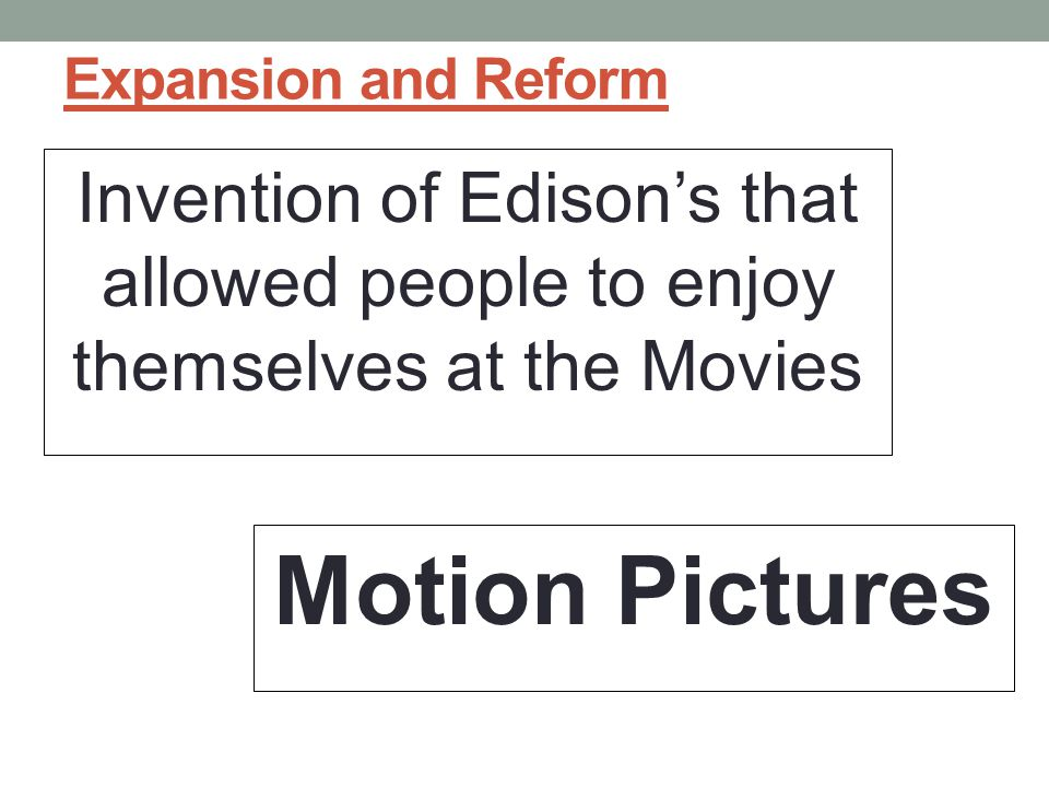Expansion and Reform Invention of Edison's that allowed people to enjoy themselves at the Movies.