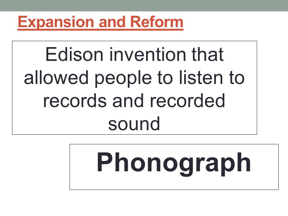 Expansion and Reform Edison invention that allowed people to listen to records and recorded sound.
