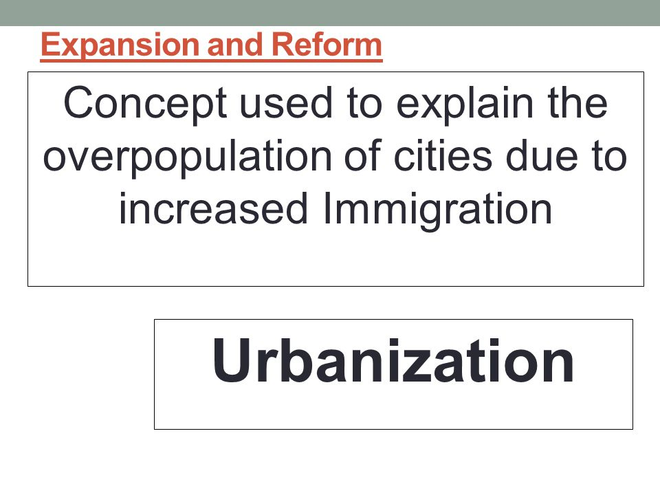 Expansion and Reform Concept used to explain the overpopulation of cities due to increased Immigration.