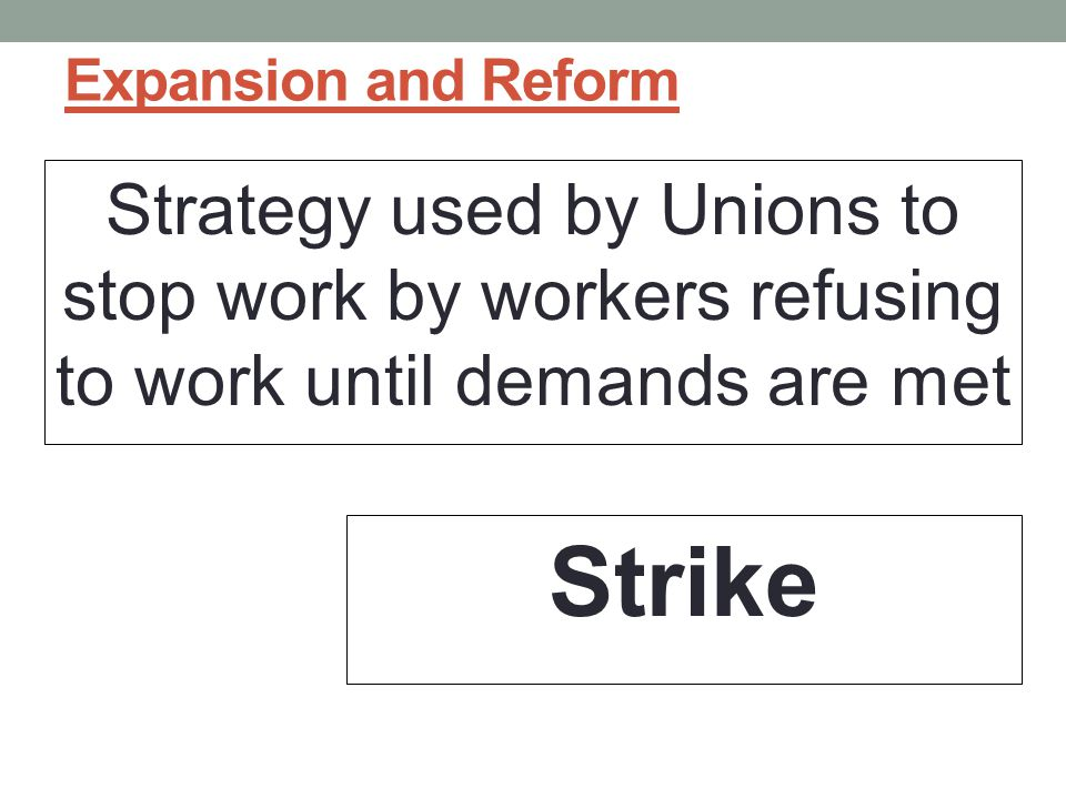 Expansion and Reform Strategy used by Unions to stop work by workers refusing to work until demands are met.
