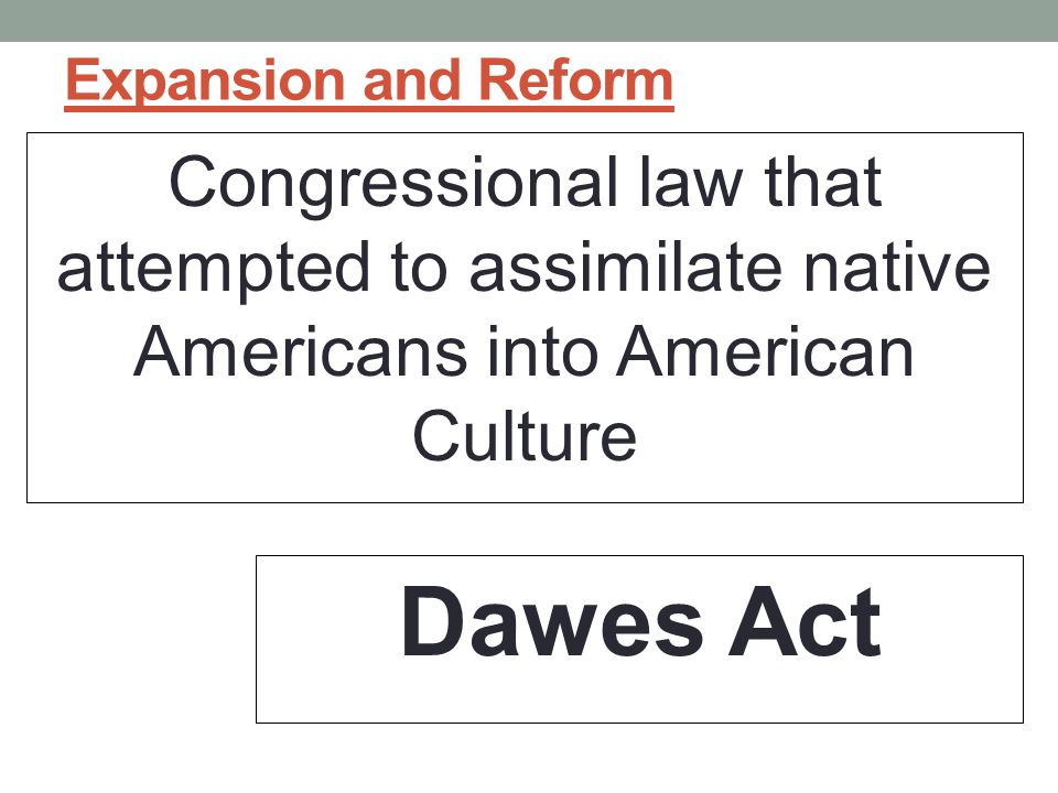 Expansion and Reform Congressional law that attempted to assimilate native Americans into American Culture.