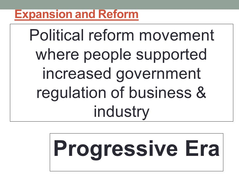 Expansion and Reform Political reform movement where people supported increased government regulation of business & industry.