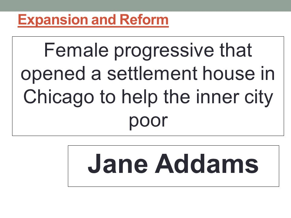 Expansion and Reform Female progressive that opened a settlement house in Chicago to help the inner city poor.