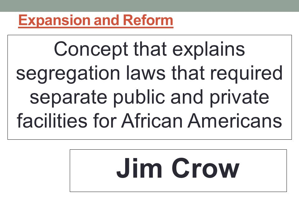 Expansion and Reform Concept that explains segregation laws that required separate public and private facilities for African Americans.