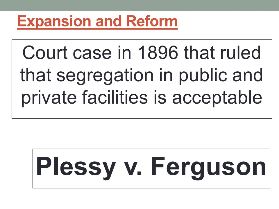 Expansion and Reform Court case in 1896 that ruled that segregation in public and private facilities is acceptable.