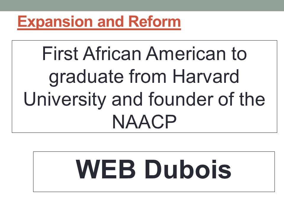 Expansion and Reform First African American to graduate from Harvard University and founder of the NAACP.