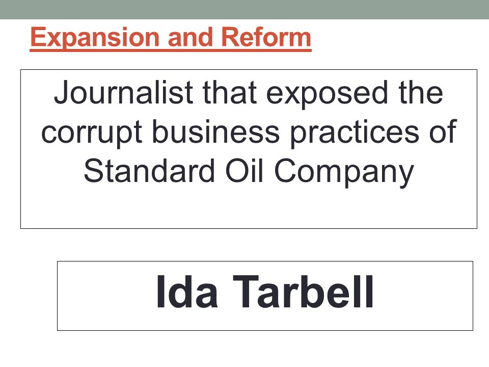 Expansion and Reform Journalist that exposed the corrupt business practices of Standard Oil Company.