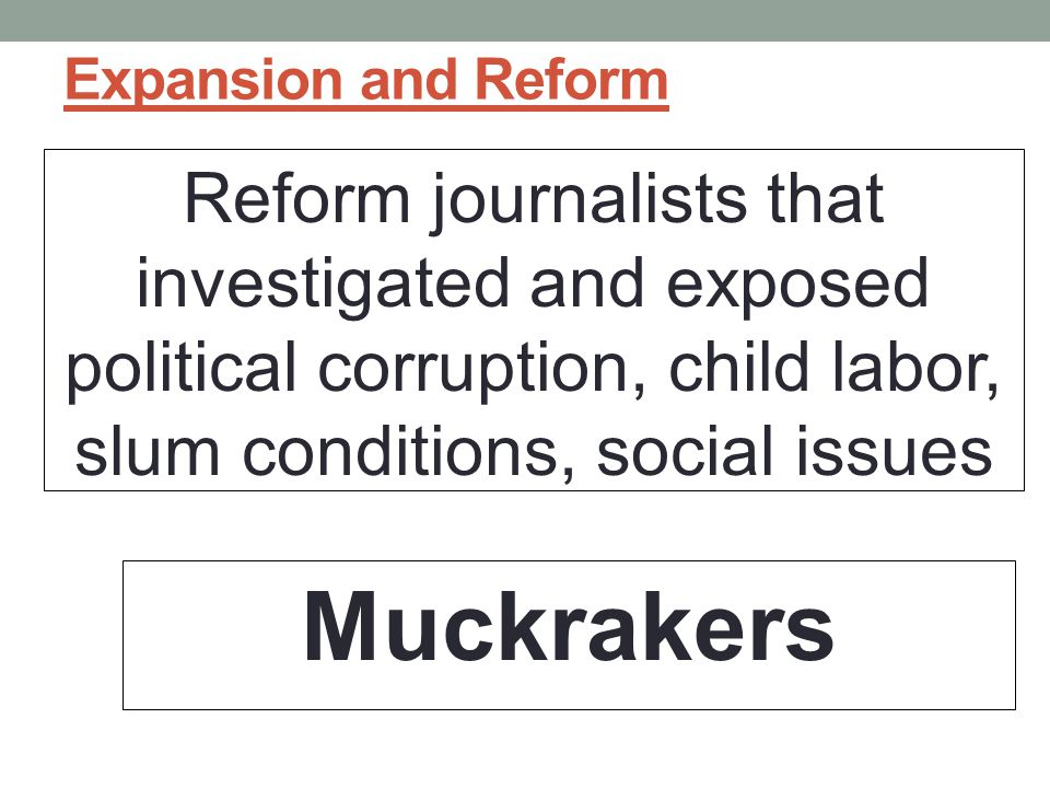Expansion and Reform Reform journalists that investigated and exposed political corruption, child labor, slum conditions, social issues.