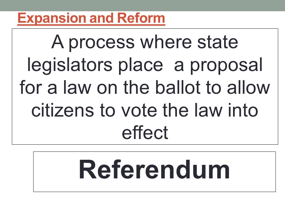 Expansion and Reform A process where state legislators place a proposal for a law on the ballot to allow citizens to vote the law into effect.