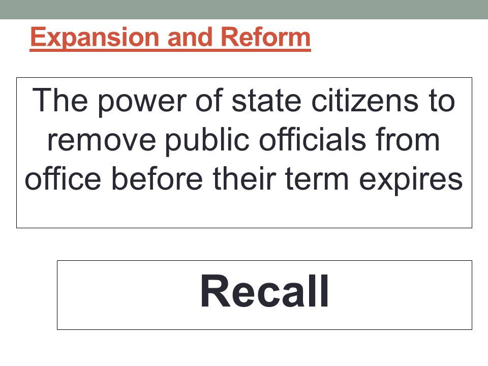 Expansion and Reform The power of state citizens to remove public officials from office before their term expires.