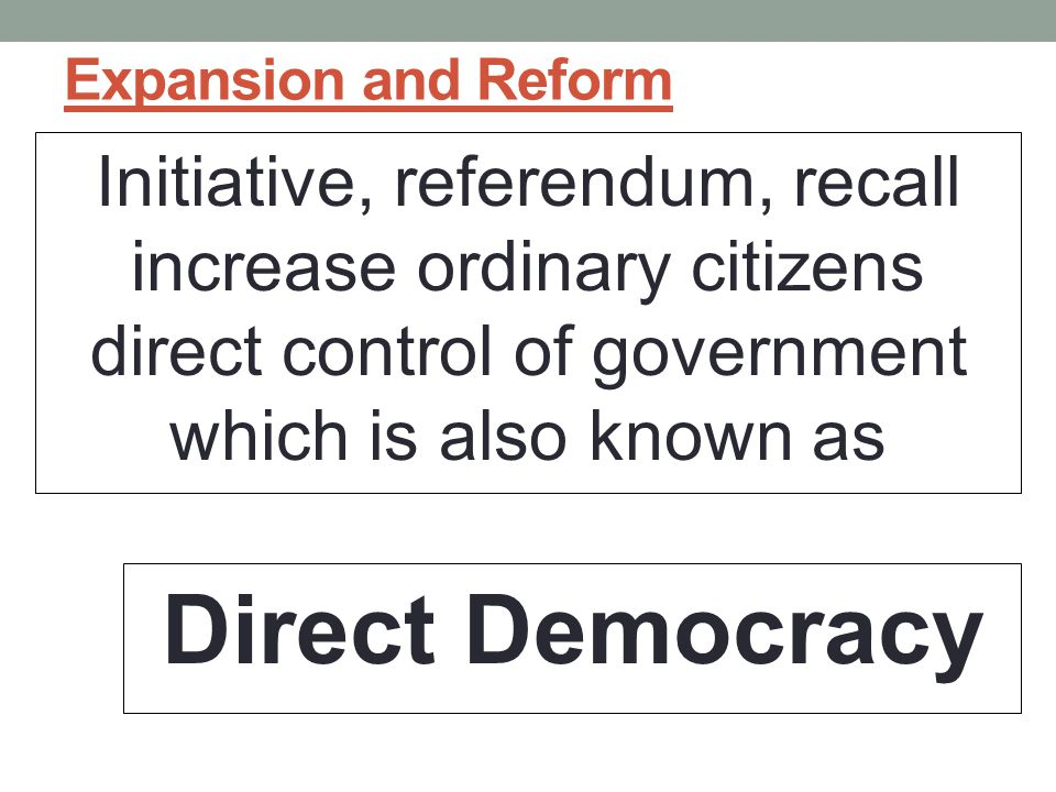 Expansion and Reform Initiative, referendum, recall increase ordinary citizens direct control of government which is also known as.