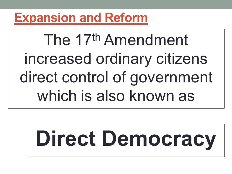 Expansion and Reform The 17th Amendment increased ordinary citizens direct control of government which is also known as.