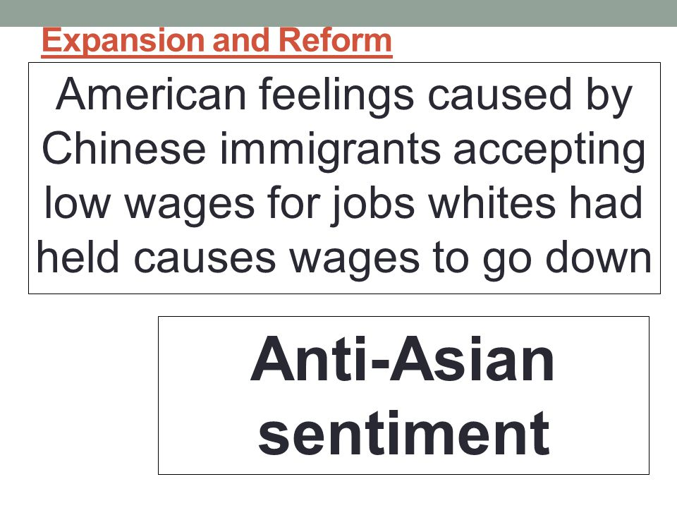 Expansion and Reform American feelings caused by Chinese immigrants accepting low wages for jobs whites had held causes wages to go down.