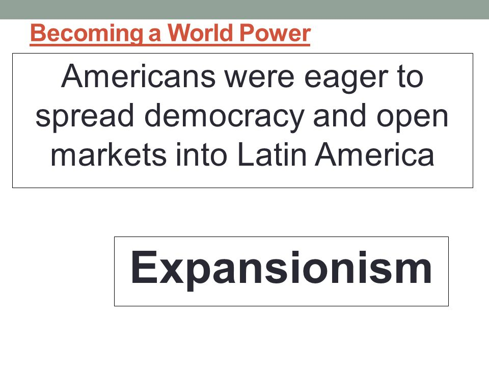 Becoming a World Power Americans were eager to spread democracy and open markets into Latin America.