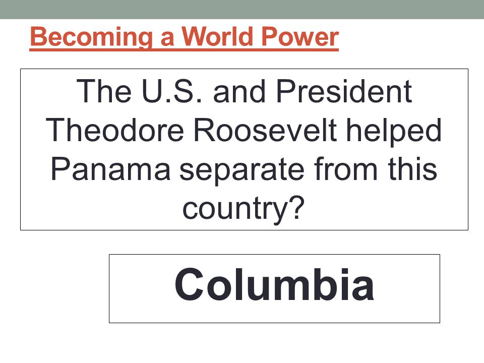 Becoming a World Power The U.S. and President Theodore Roosevelt helped Panama separate from this country