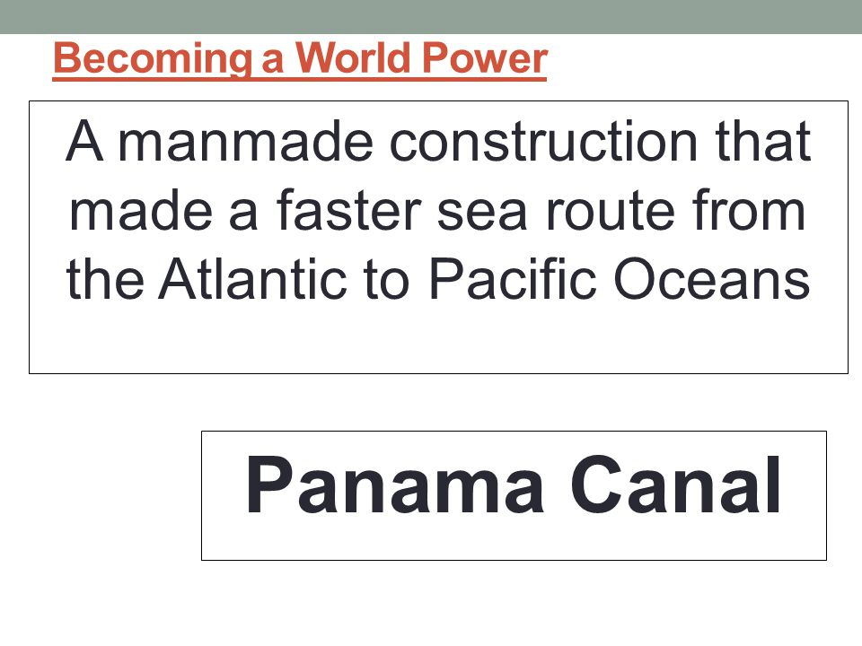 Becoming a World Power A manmade construction that made a faster sea route from the Atlantic to Pacific Oceans.