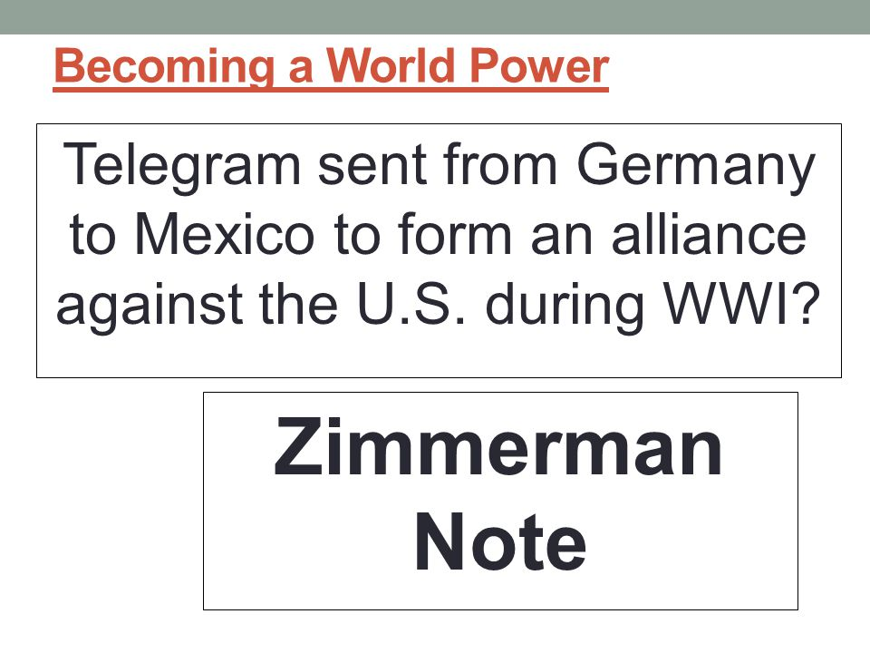 Becoming a World Power Telegram sent from Germany to Mexico to form an alliance against the U.S. during WWI