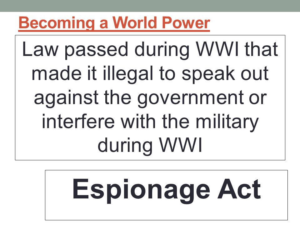 Becoming a World Power Law passed during WWI that made it illegal to speak out against the government or interfere with the military during WWI.