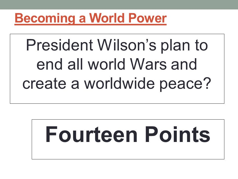 Becoming a World Power President Wilson's plan to end all world Wars and create a worldwide peace.